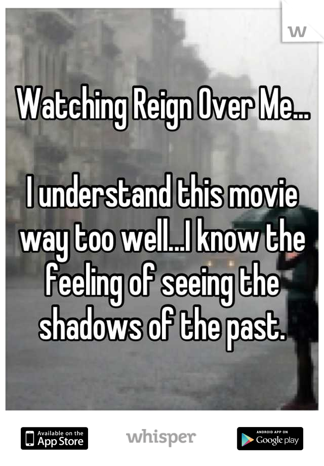 Watching Reign Over Me...  I understand this movie way too well...I know the feeling of seeing the shadows of the past.