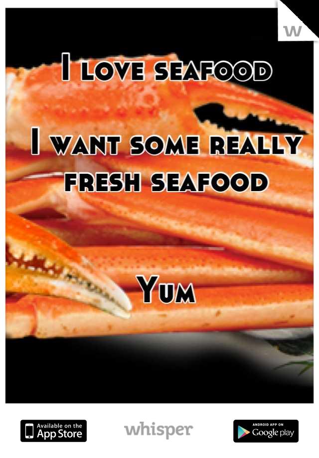 I love seafood  I want some really fresh seafood    Yum