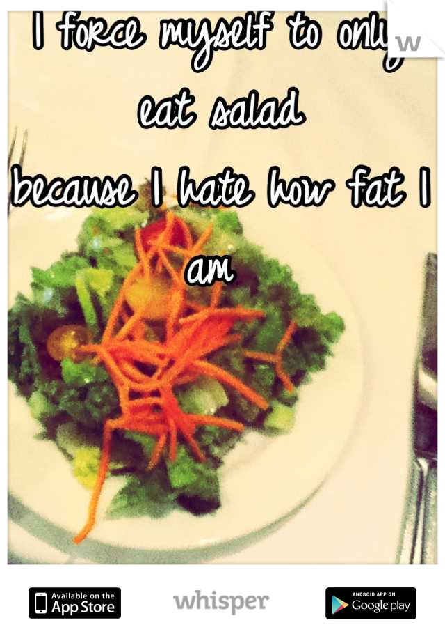 I force myself to only eat salad  because I hate how fat I am