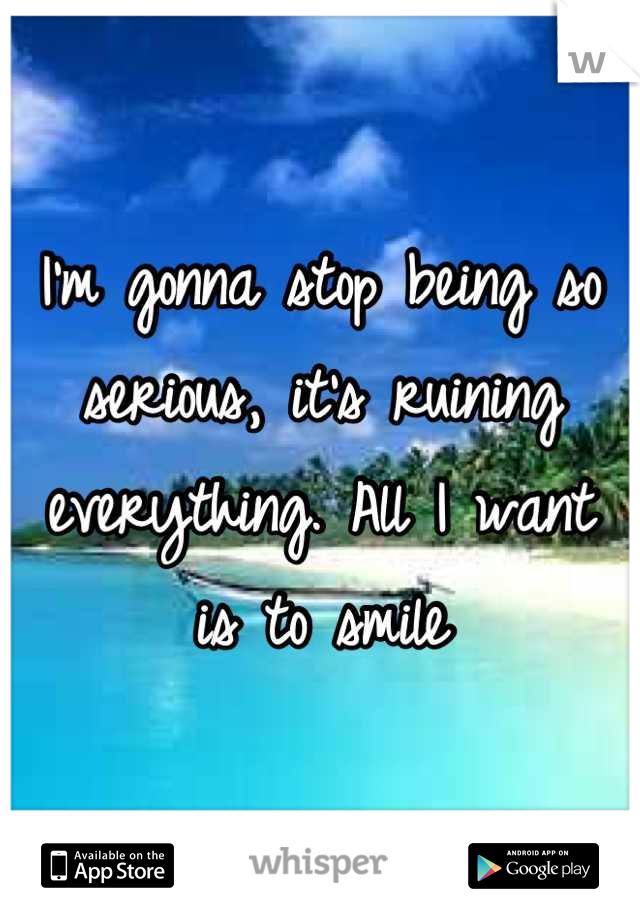 I'm gonna stop being so serious, it's ruining everything. All I want  is to smile