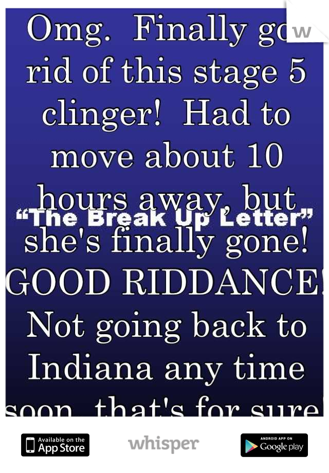 Omg.  Finally got rid of this stage 5 clinger!  Had to move about 10 hours away, but she's finally gone!  GOOD RIDDANCE!  Not going back to Indiana any time soon, that's for sure!