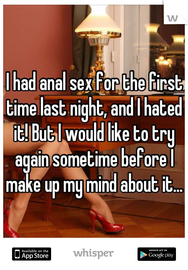 I had anal sex for the first time last night, and I hated it! But I would like to try again sometime before I make up my mind about it...