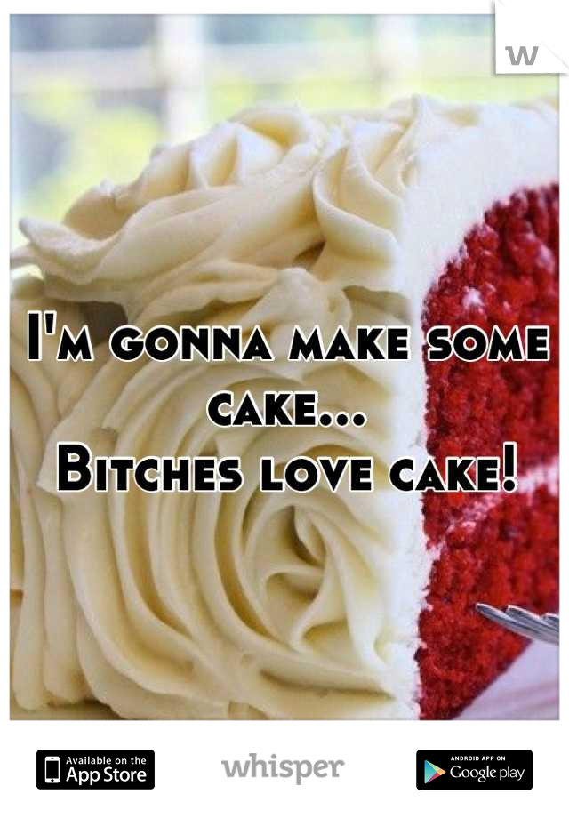 I'm gonna make some cake... Bitches love cake!