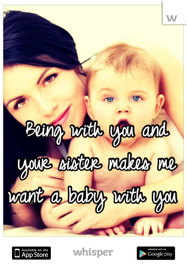 Being with you and your sister makes me want a baby with you