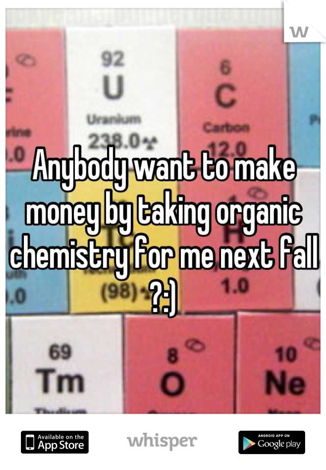 Anybody want to make money by taking organic chemistry for me next fall ?:)