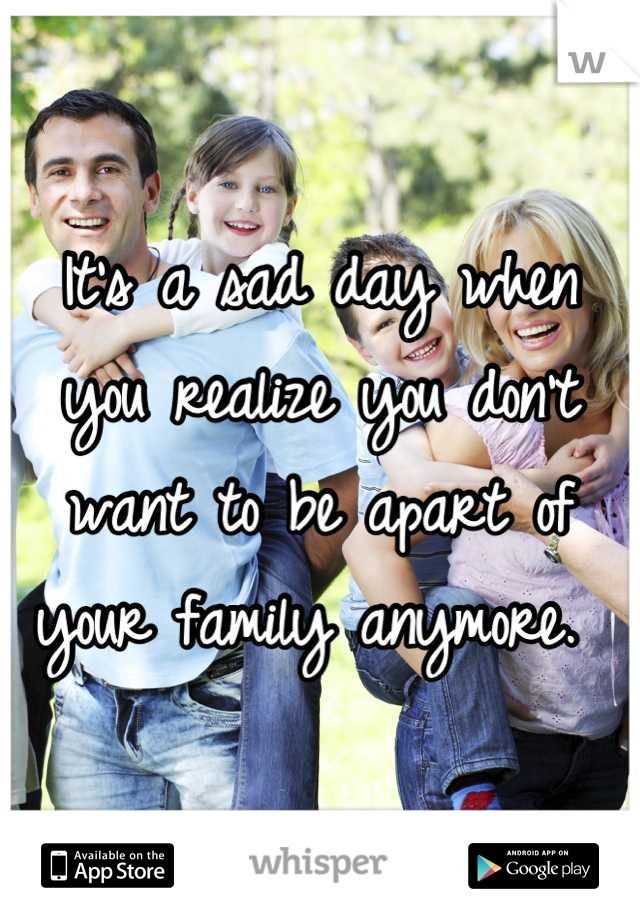 It's a sad day when you realize you don't want to be apart of your family anymore.