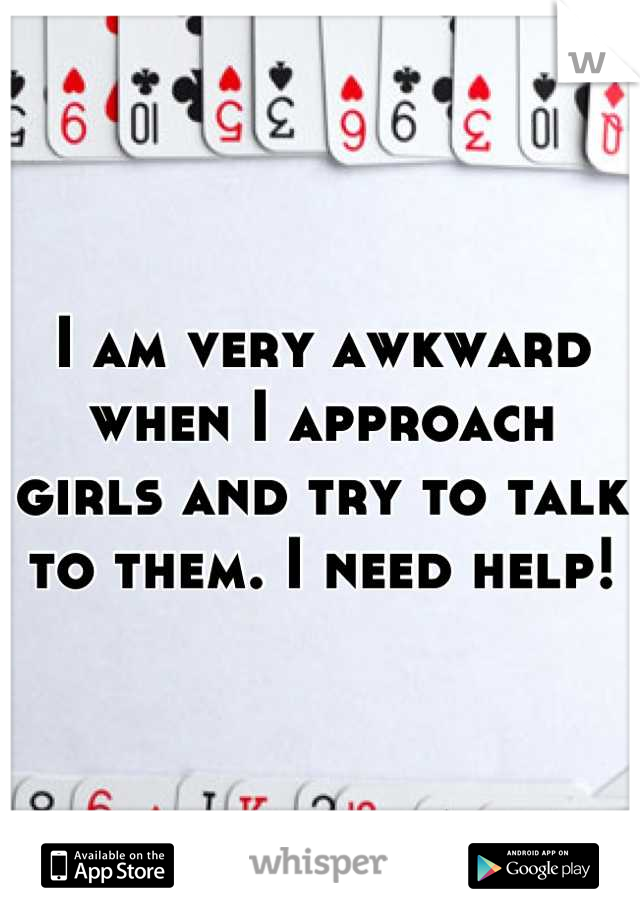 I am very awkward when I approach girls and try to talk to them. I need help!