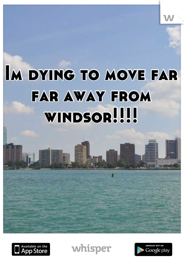 Im dying to move far far away from windsor!!!!