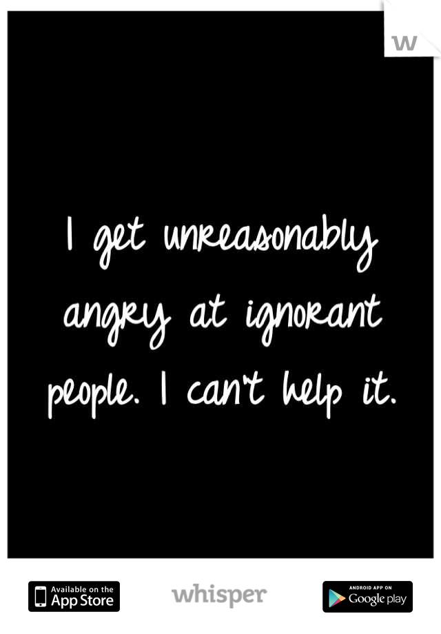I get unreasonably angry at ignorant people. I can't help it.