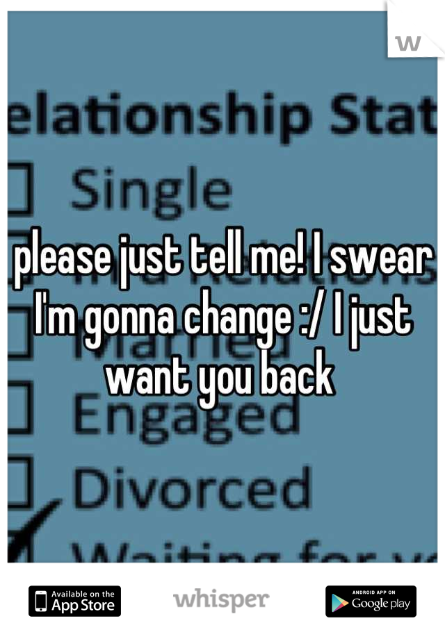 please just tell me! I swear I'm gonna change :/ I just want you back