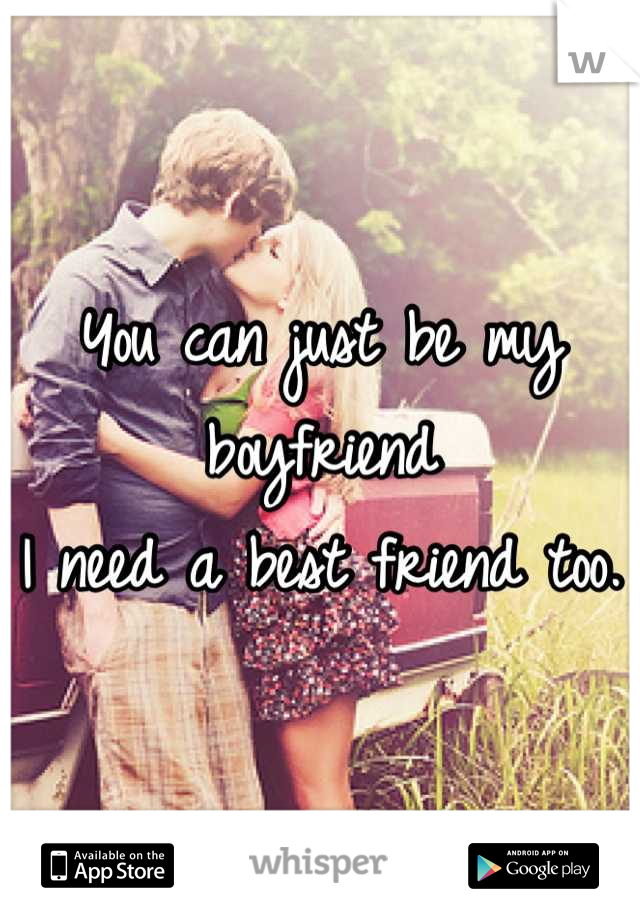 You can just be my boyfriend I need a best friend too.