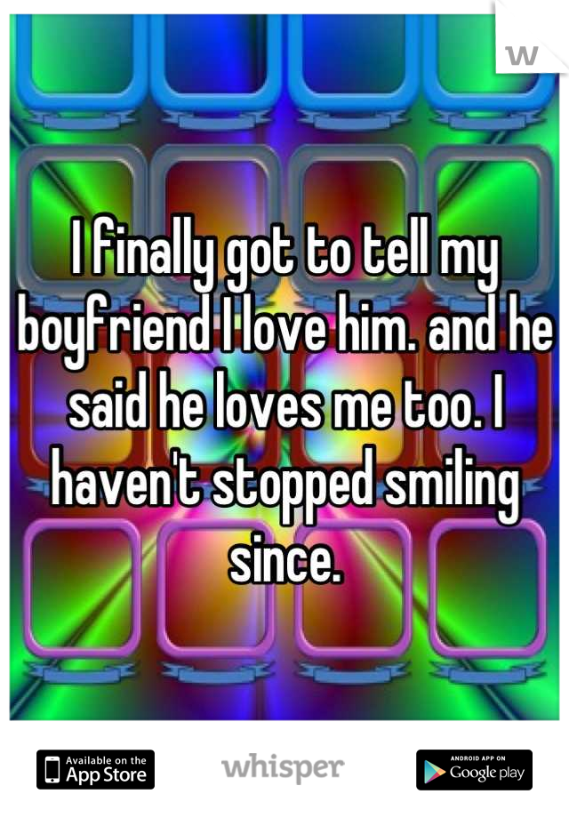 I finally got to tell my boyfriend I love him. and he said he loves me too. I haven't stopped smiling since.