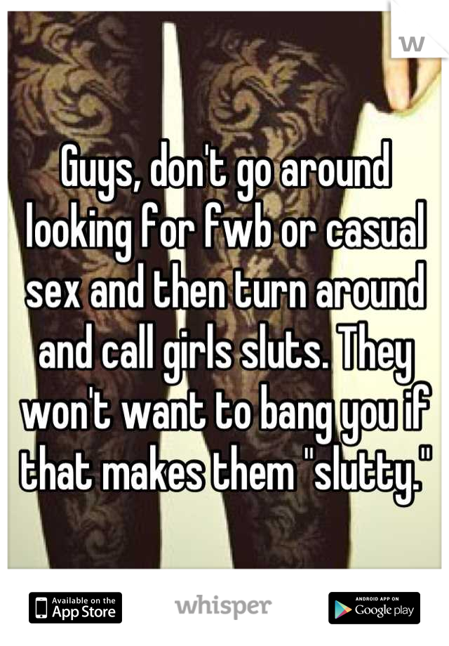 """Guys, don't go around looking for fwb or casual sex and then turn around and call girls sluts. They won't want to bang you if that makes them """"slutty."""""""