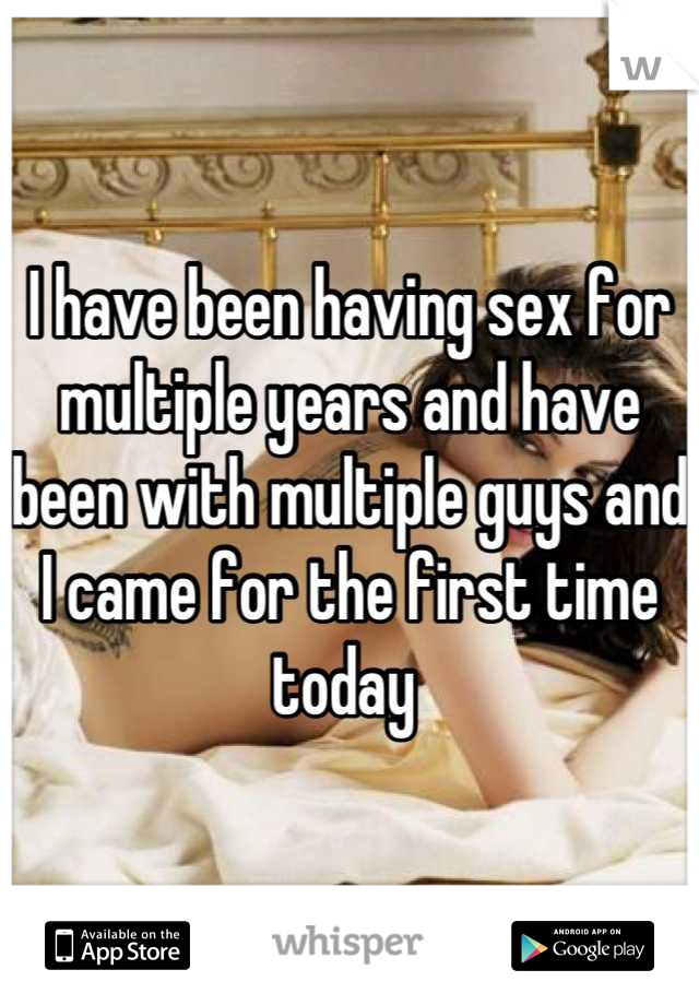 I have been having sex for multiple years and have been with multiple guys and I came for the first time today