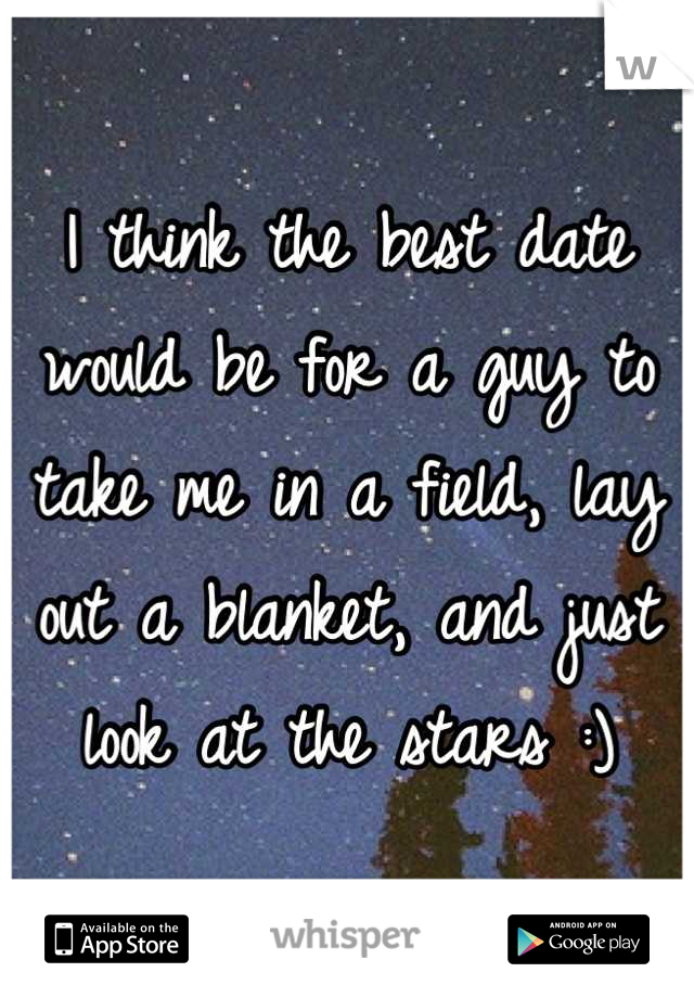 I think the best date would be for a guy to take me in a field, lay out a blanket, and just look at the stars :)
