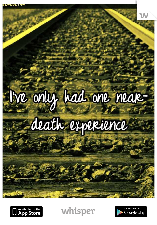I've only had one near-death experience