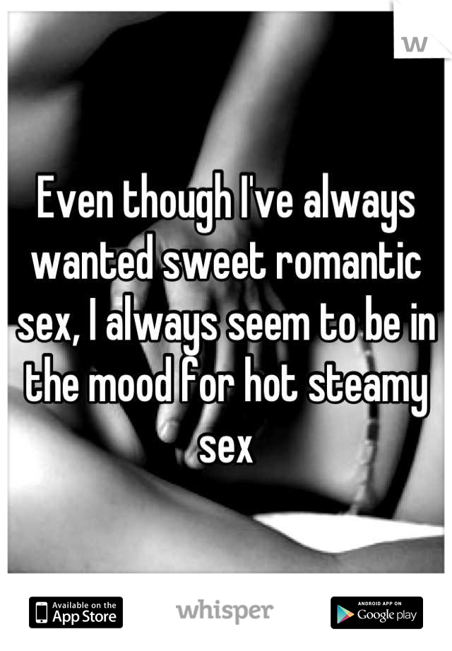 Even though I've always wanted sweet romantic sex, I always seem to be in the mood for hot steamy sex