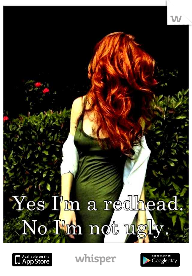 Yes I'm a redhead. No I'm not ugly.