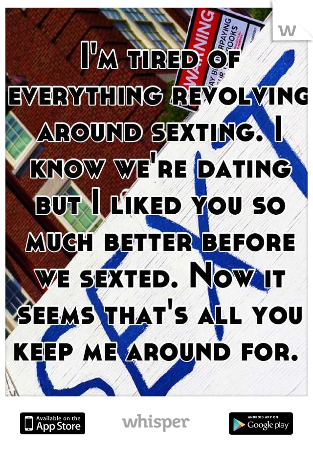 I'm tired of everything revolving around sexting. I know we're dating but I liked you so much better before we sexted. Now it seems that's all you keep me around for.
