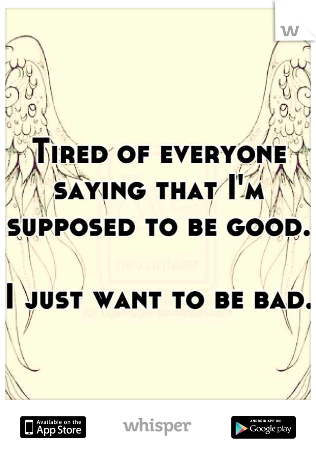 Tired of everyone saying that I'm supposed to be good.   I just want to be bad.
