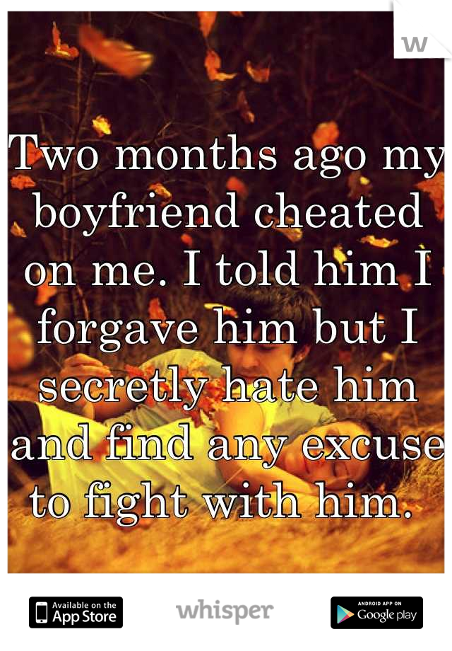 Two months ago my boyfriend cheated on me. I told him I forgave him but I secretly hate him and find any excuse to fight with him.
