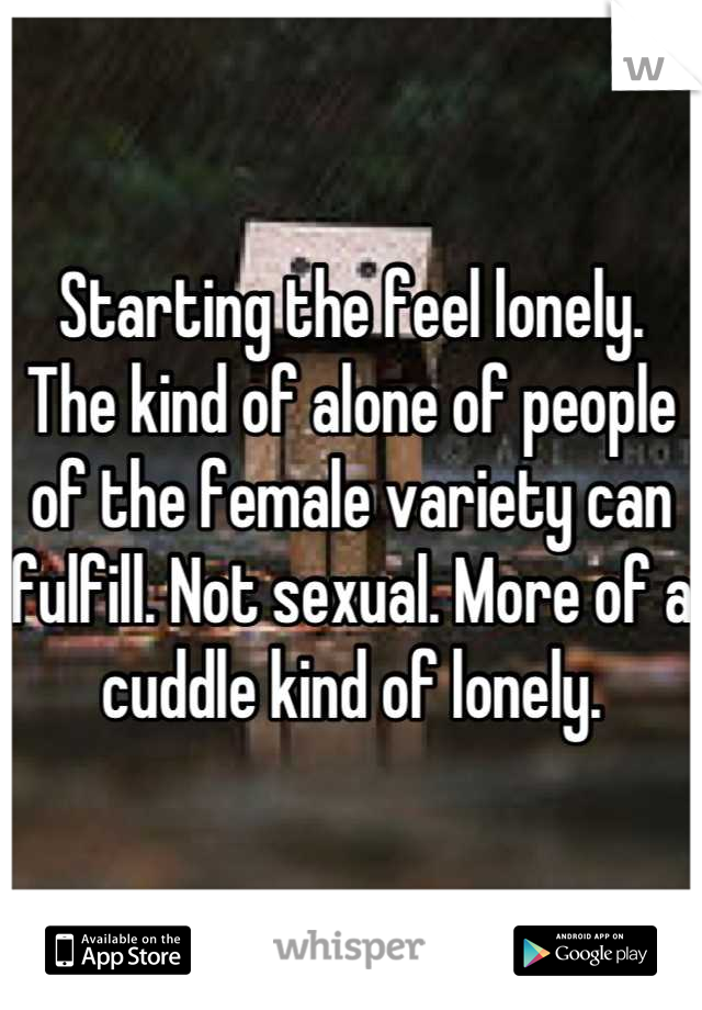 Starting the feel lonely. The kind of alone of people of the female variety can fulfill. Not sexual. More of a cuddle kind of lonely.