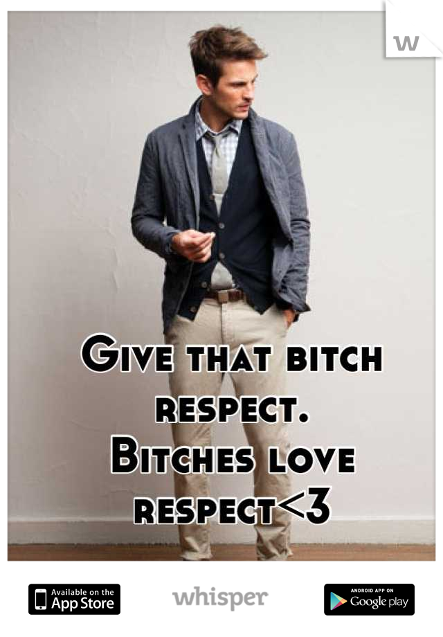 Give that bitch respect. Bitches love respect<3