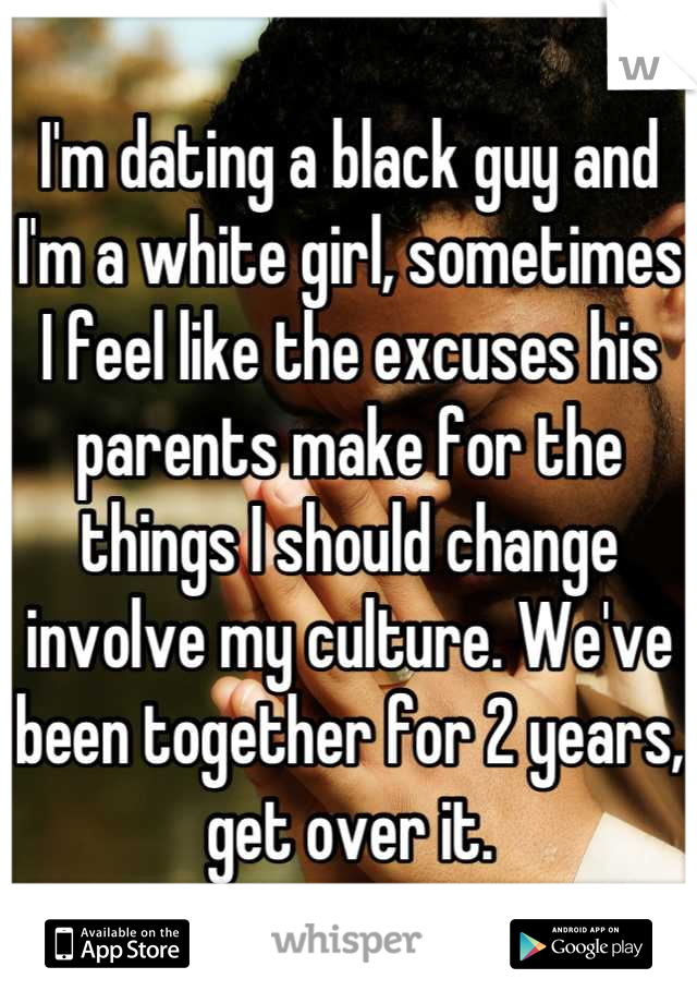 I'm dating a black guy and I'm a white girl, sometimes I feel like the excuses his parents make for the things I should change involve my culture. We've been together for 2 years, get over it.