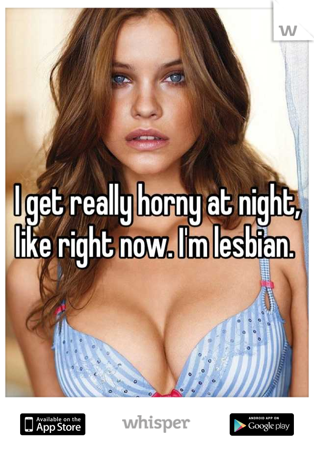 I get really horny at night, like right now. I'm lesbian.