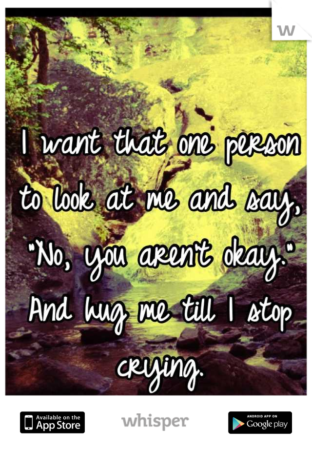"I want that one person to look at me and say, ""No, you aren't okay.""  And hug me till I stop crying."