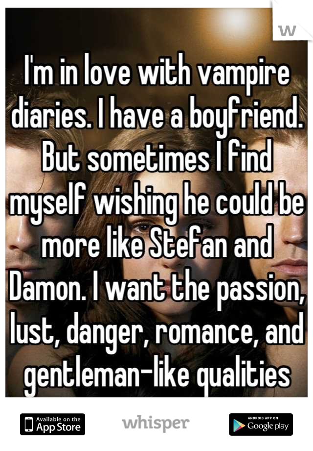 I'm in love with vampire diaries. I have a boyfriend. But sometimes I find myself wishing he could be more like Stefan and Damon. I want the passion, lust, danger, romance, and gentleman-like qualities