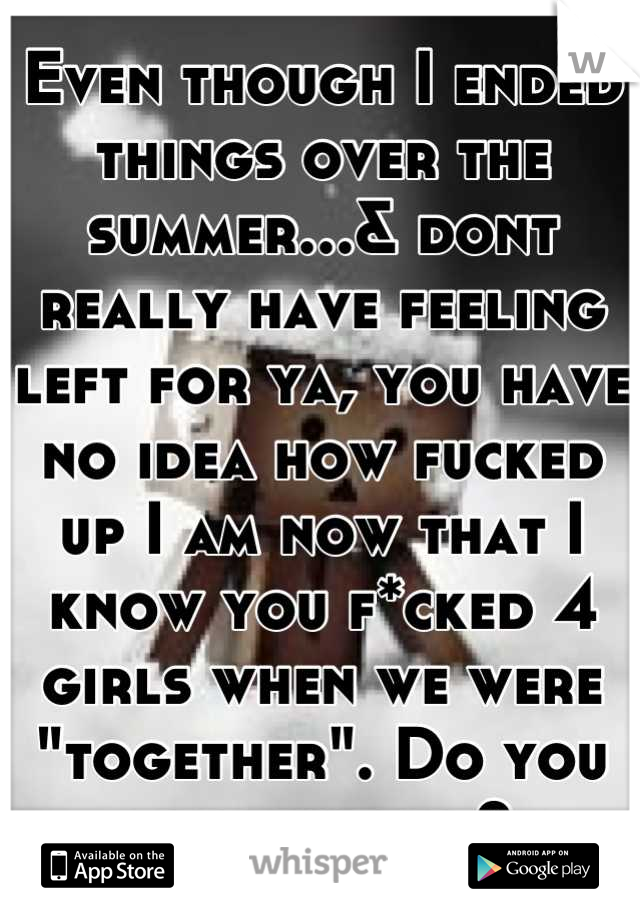 """Even though I ended things over the summer...& dont really have feeling left for ya, you have no idea how fucked up I am now that I know you f*cked 4 girls when we were """"together"""". Do you ever not lie?"""
