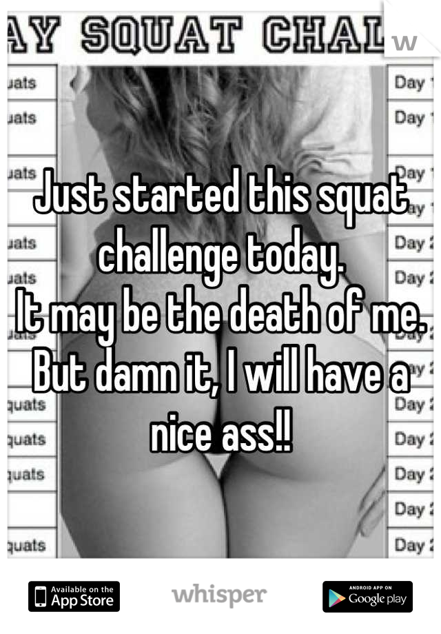 Just started this squat challenge today.  It may be the death of me.  But damn it, I will have a nice ass!!
