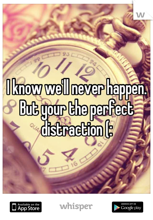 I know we'll never happen.  But your the perfect distraction (: