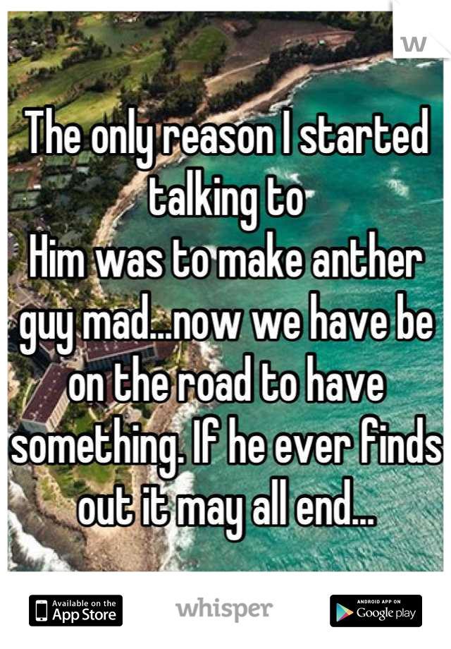 The only reason I started talking to Him was to make anther guy mad...now we have be on the road to have something. If he ever finds out it may all end...