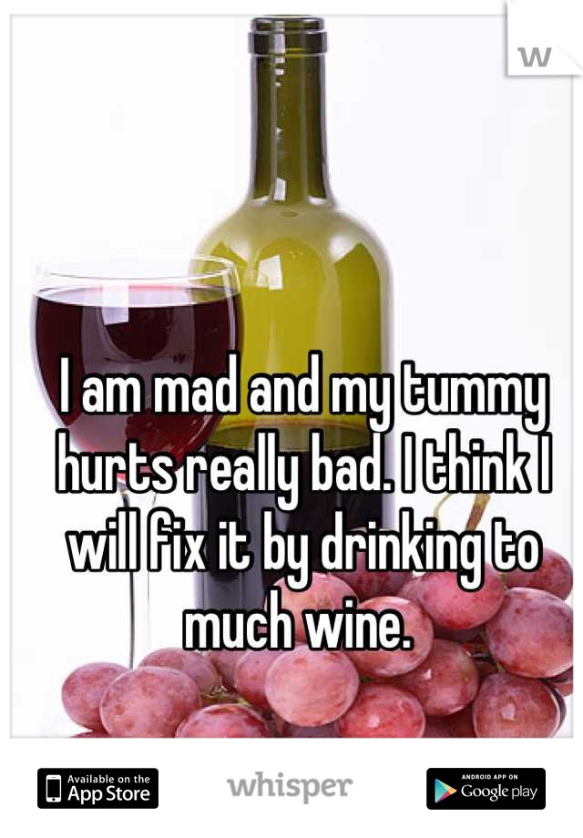 I am mad and my tummy hurts really bad. I think I will fix it by drinking to much wine.