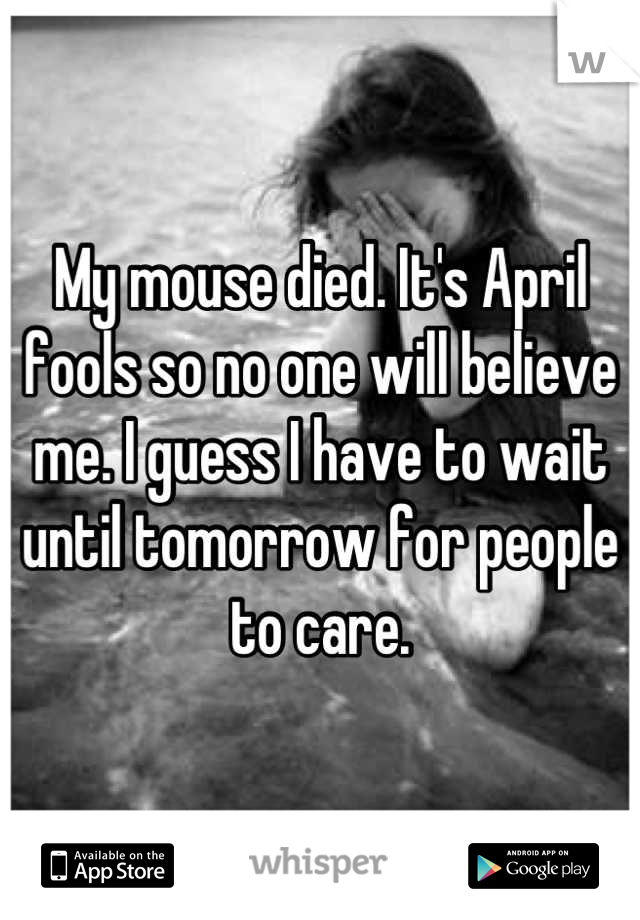 My mouse died. It's April fools so no one will believe me. I guess I have to wait until tomorrow for people to care.