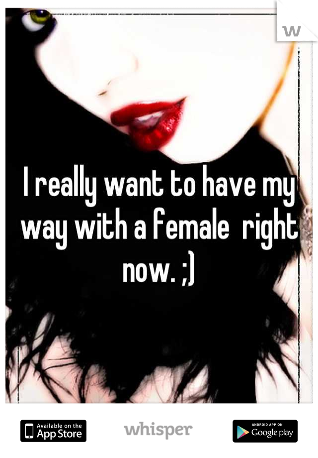 I really want to have my way with a female  right now. ;)