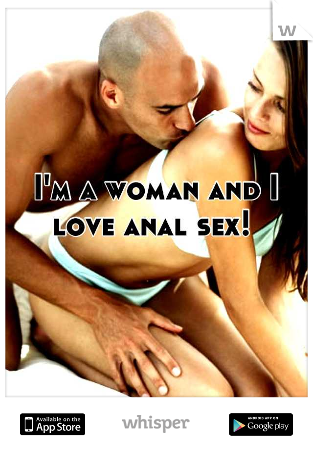I'm a woman and I love anal sex!