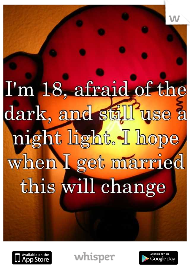 I'm 18, afraid of the dark, and still use a night light. I hope when I get married this will change