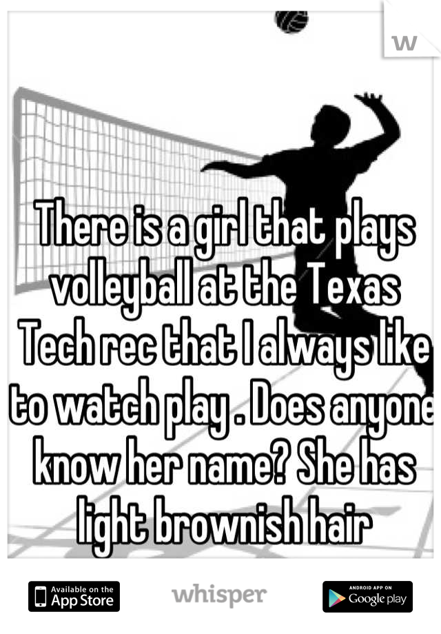 There is a girl that plays volleyball at the Texas Tech rec that I always like to watch play . Does anyone know her name? She has light brownish hair