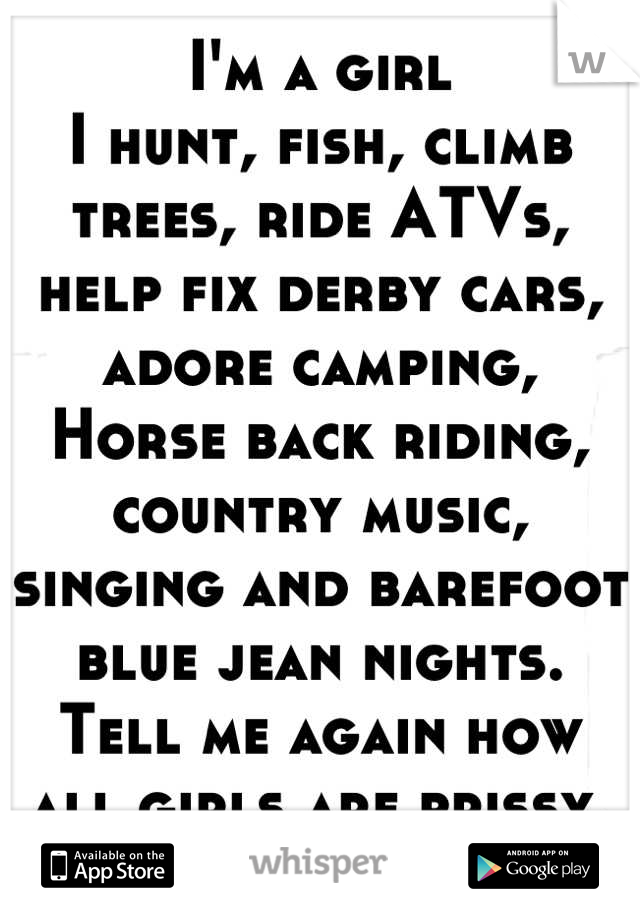I'm a girl I hunt, fish, climb trees, ride ATVs, help fix derby cars, adore camping, Horse back riding, country music, singing and barefoot blue jean nights. Tell me again how all girls are prissy.