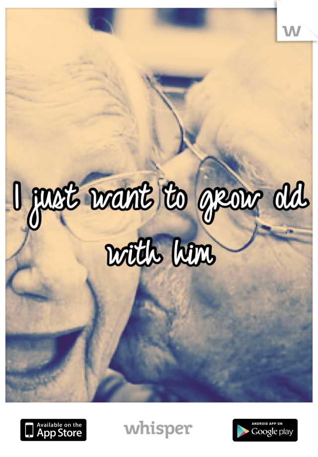 I just want to grow old with him