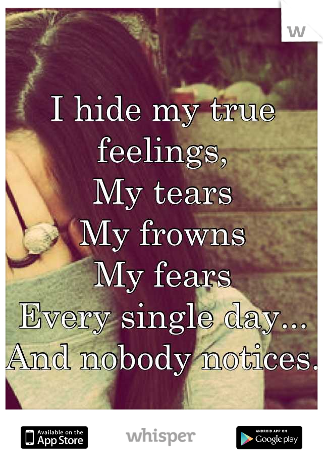 I hide my true feelings, My tears My frowns My fears Every single day... And nobody notices.