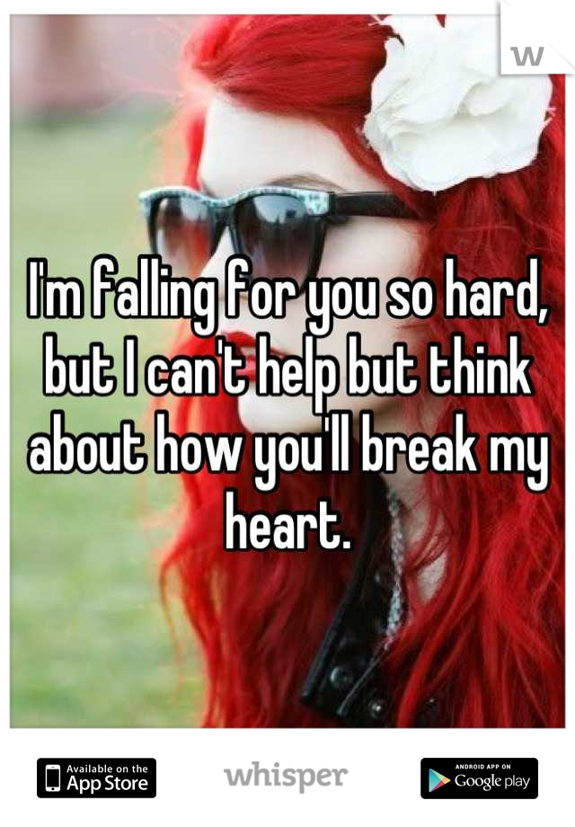 I'm falling for you so hard, but I can't help but think about how you'll break my heart.