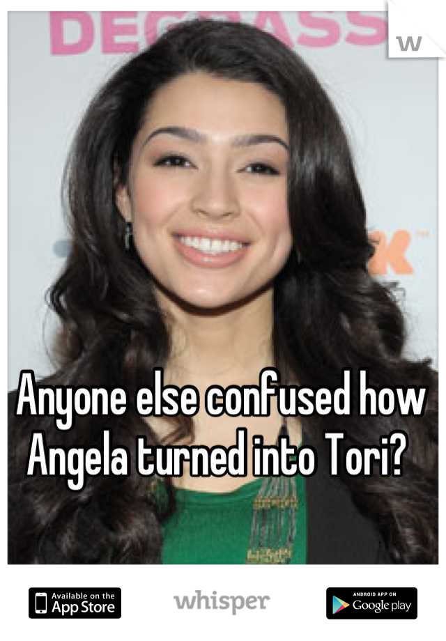 Anyone else confused how Angela turned into Tori?