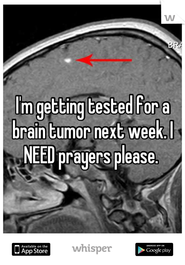 I'm getting tested for a brain tumor next week. I NEED prayers please.