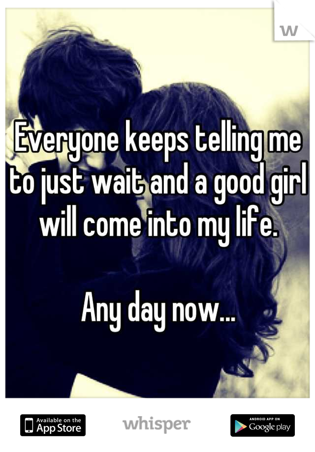 Everyone keeps telling me to just wait and a good girl will come into my life.  Any day now...