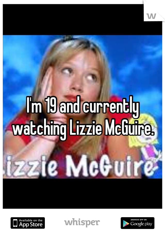 I'm 19 and currently watching Lizzie McGuire.