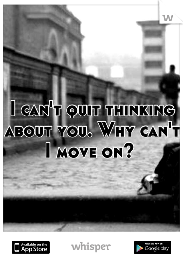 I can't quit thinking about you. Why can't I move on?